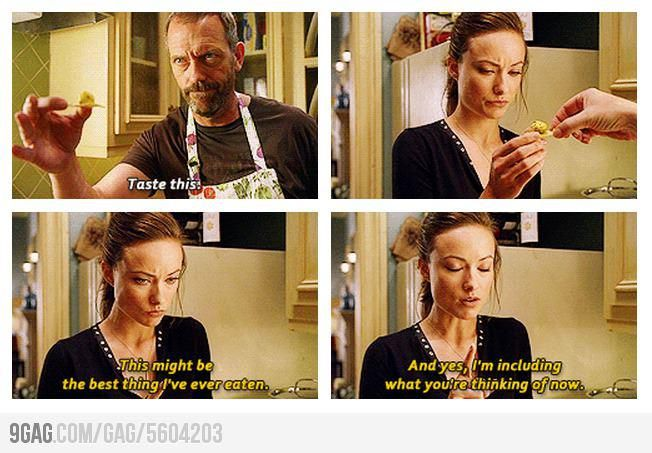Dr. Gregory House: Taste this. 13: This might be the best thing I've ever eaten. And yes, I'm including what you're thinking of. House MD quotes