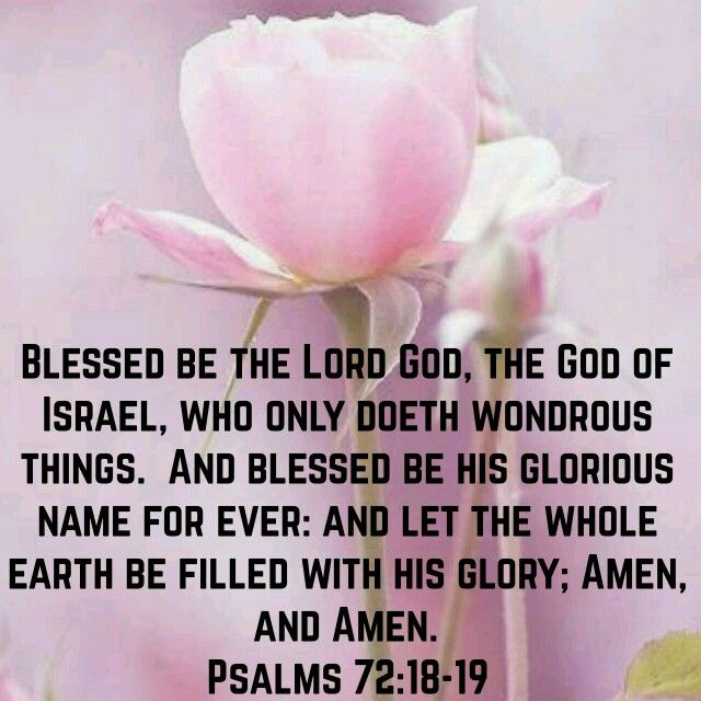 "Psalms 72:18-19 (KJV) ""Blessed be the Lord God, the God of Israel, who only doeth wondrous things. And blessed be his glorious name for ever: and let the whole earth be filled with his glory; Amen, and Amen."""