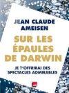 Sur les épaules de Darwin. 2, Je t'offrirai des spectacles admirables / Jean-Claude Ameisen BU LILLE 1, Cote 500 AME  http://catalogue.univ-lille1.fr/F/?func=find-b&find_code=SYS&adjacent=N&local_base=LIL01&request=000606568