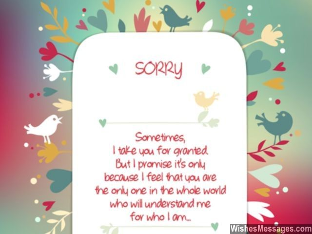 Sometimes I take you for granted, but I promise it's only because I feel that you are the only one in the whole world who will understand me for who I am. I am sorry. via WishesMessages.com