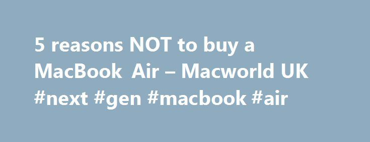 5 reasons NOT to buy a MacBook Air – Macworld UK #next #gen #macbook #air http://michigan.remmont.com/5-reasons-not-to-buy-a-macbook-air-macworld-uk-next-gen-macbook-air/  # 5 reasons NOT to buy a MacBook Air The screen isn't Retina Despite all the rumours that suggested the MacBook Air would soon gain a Retina display, none of the MacBook Air models offers a high-res Retina display. The 11.6-inch MacBook Air model offers 1,366-by-768 resolution, compared to the 1,440-by-900 of the 13.3-inch…