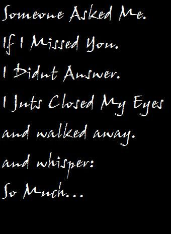 Someone asked me if I missed you. I didn't answer... I just closed my eyes and walked away... and whispered... so much <3