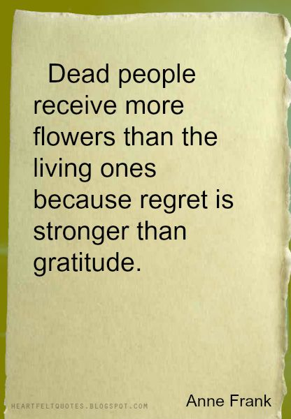 Regret vs gratitude... Moral of  the story : Love & appreciate people while you have them in your life and don't wait untill they are gone to miss them  dead or alive. I think this can be applied to all forms of relationships , husbands and wives , boyfriends and girlfriends , best friends , and family .