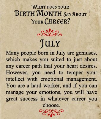 Birthmonth-Career  Many people born in July are geniuses, which makes you suited to just about any career path that your heart desires. However, you need to temper your intellect with emotional management. You are a hard worker, and if you can manage your emotions, you will have great success in whatever career you choose.