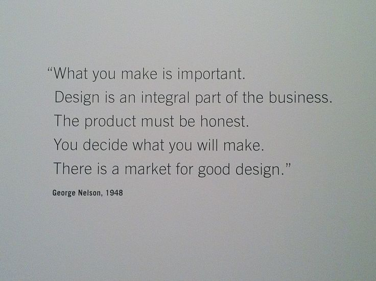 """""""What you make is important.  Design is an integral part of the business.  The product must be honest.  You decide what you will make.  There is a market for good design."""" George Nelson, 1948"""