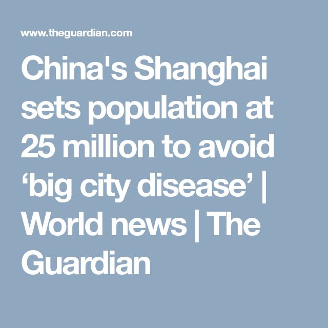 China's Shanghai sets population at 25 million to avoid 'big city disease'   World news   The Guardian