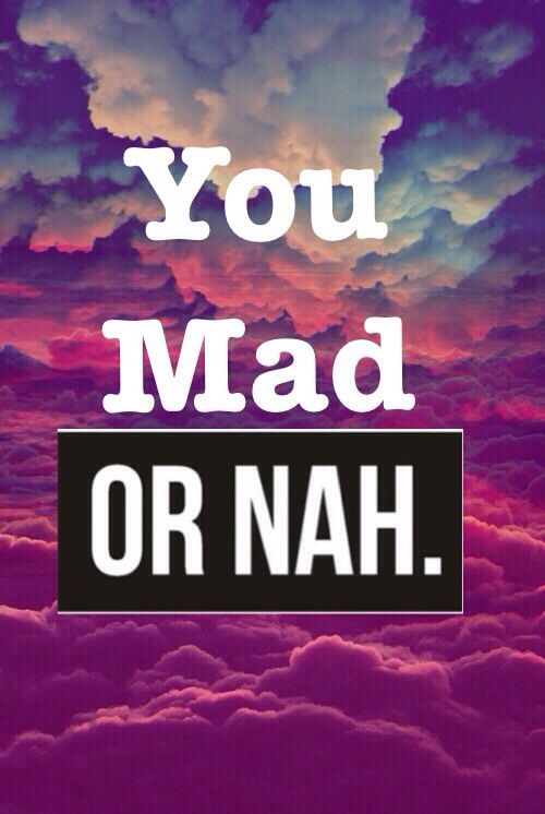 You mad, or nah funny quotes quote girl quotes you mad or nah