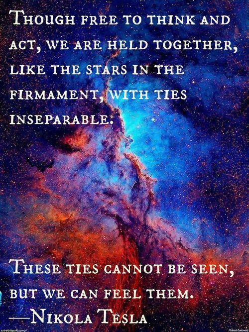 """Though free to think and act, we are held together, like the stars in the firmament, with ties inseparable: These ties cannot be seen, but we can feel them."" ~Nikola Tesla ..*"