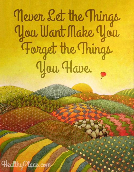 Positive quote: Never Let the Things You Want Make You Forget the Things You Have.   www.HealthyPlace.com