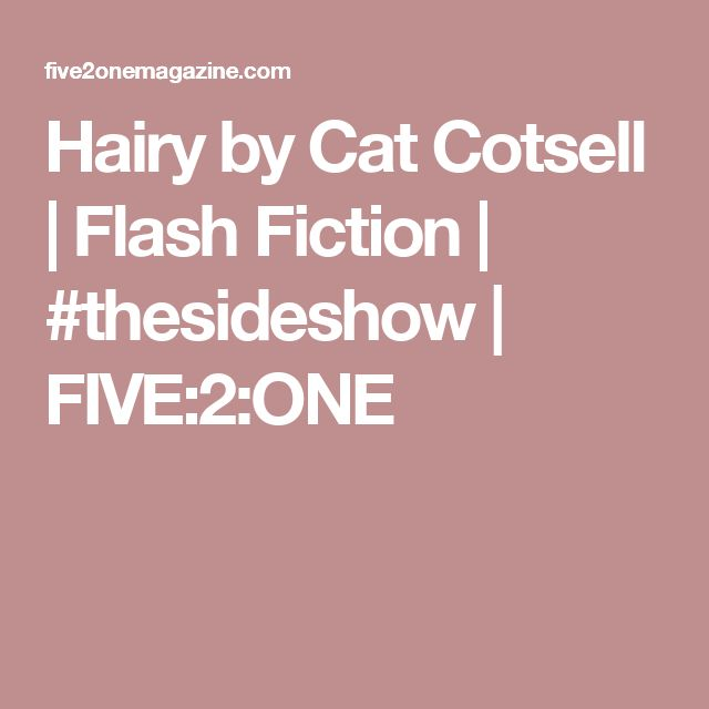 Hairy by Cat Cotsell | Flash Fiction | #thesideshow | FIVE:2:ONE