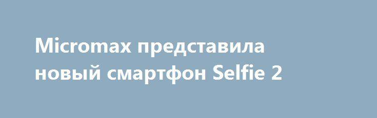 Micromax представила новый смартфон Selfie 2 http://ilenta.com/news/smartphone/news_17198.html  Индийский производитель телефонов, компания Micromax, анонсировал новый смартфон под названием Selfie 2. ***