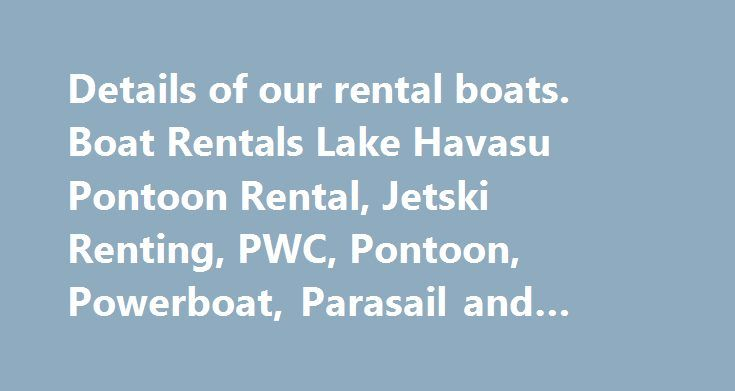 Details of our rental boats. Boat Rentals Lake Havasu Pontoon Rental, Jetski Renting, PWC, Pontoon, Powerboat, Parasail and Jeep Tours. #rent #to http://rentals.remmont.com/details-of-our-rental-boats-boat-rentals-lake-havasu-pontoon-rental-jetski-renting-pwc-pontoon-powerboat-parasail-and-jeep-tours-rent-to/  #lake havasu boat rentals #OUR BOATS Lake Havasu is home to 60 miles of continuous lake and river waterways. With the warm, clear sparkling water of Havasu it is no question as to why…