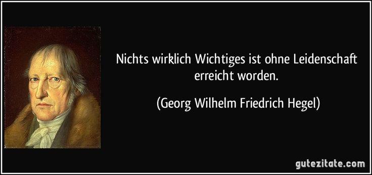 Nichts wirklich Wichtiges ist ohne Leidenschaft erreicht worden. (Georg Wilhelm Friedrich Hegel) 本当に価値あるものは、何事も情熱なくして何一つ成し遂げられなかった。
