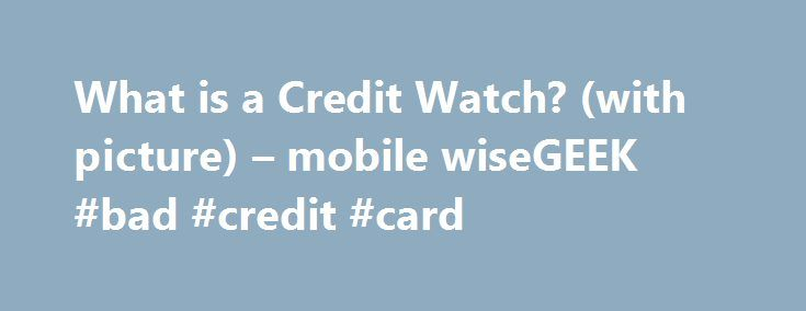 What is a Credit Watch? (with picture) – mobile wiseGEEK #bad #credit #card http://credits.remmont.com/what-is-a-credit-watch-with-picture-mobile-wisegeek-bad-credit-card/  #credit watch # wiseGEEK: What is a Credit Watch? A credit watch is a type of notice that indicates some factors have occurred or are highly likely to occur which will have an impact on the credit rating of an…  Read moreThe post What is a Credit Watch? (with picture) – mobile wiseGEEK #bad #credit #card appeared first on…