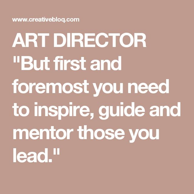"ART DIRECTOR ""But first and foremost you need to inspire, guide and mentor those you lead."""