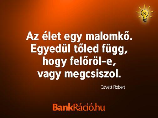 Az élet egy malomkő. Egyedül tőled függ, hogy felőröl-e, vagy megcsiszol. - Cavett Robert, www.bankracio.hu idézet