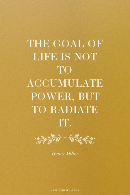 """""""The goal of life is not to accumulate power, but to radiate it."""" – Henry Miller"""