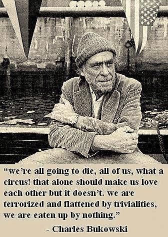 """""""We're all going to die, all of us, what a circus! that alone should make us love each other but it doesn't. we are terrorized and flattered by trivialities, we are eaten up by nothing"""" -Charles Bukowski"""