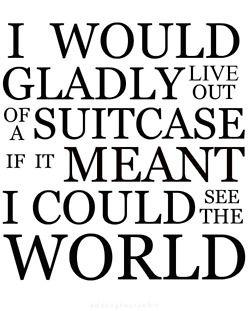 I would gladly live out of a suitcase if it meant I could see the world.