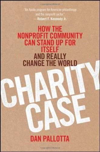 Charity Case: How the Nonprofit Community Can Stand Up For Itself and Really Change the World by Dan Pallotta.  Hardcover if possible.