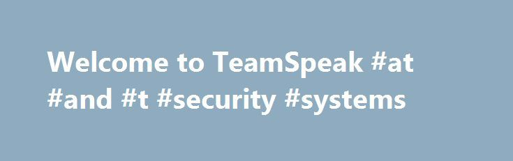 Welcome to TeamSpeak #at #and #t #security #systems http://jamaica.nef2.com/welcome-to-teamspeak-at-and-t-security-systems/  # Introducing TeamSpeakCloud Services TeamSpeak 3 TeamSpeak 3 SDK Official TeamSpeakIn-Game Overlay TeamSpeak Communication System TeamSpeak is VoIP software designed with security in mind, featuring crystal clear voice quality, scalabilty up to thousands of simultaneous users and endless customization options. Packed with powerful features and incredible performance…