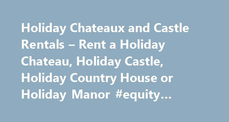 Holiday Chateaux and Castle Rentals – Rent a Holiday Chateau, Holiday Castle, Holiday Country House or Holiday Manor #equity #apartments http://apartment.remmont.com/holiday-chateaux-and-castle-rentals-rent-a-holiday-chateau-holiday-castle-holiday-country-house-or-holiday-manor-equity-apartments/  #house 4 rent # Holiday Chateaux and Castle Rentals French Chateaux to Hire, Villas to Rent in Italy, Scottish Castles for Rent, Country Houses and Castles to Rent in England, Irish Castles for…