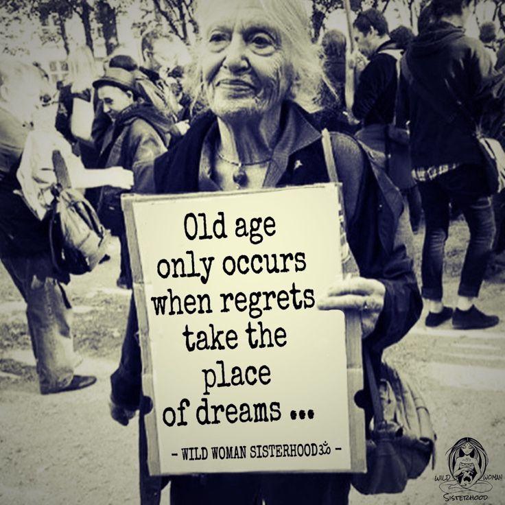 Old age only occurs when regrets take the place of dreams.. - ***WILD WOMAN SISTERHOODॐ*** #WildWomanSisterhood #ageingabundantly #wildwomanmedicine #embodyyourwildnature