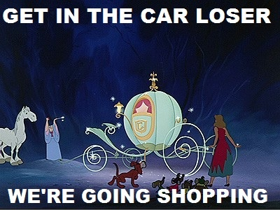 """""""Get in the car loser, we're going shopping"""""""