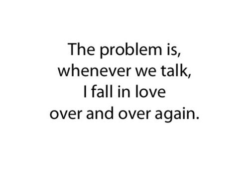 The problem is, whenever we talk, I fall in love over and over again...