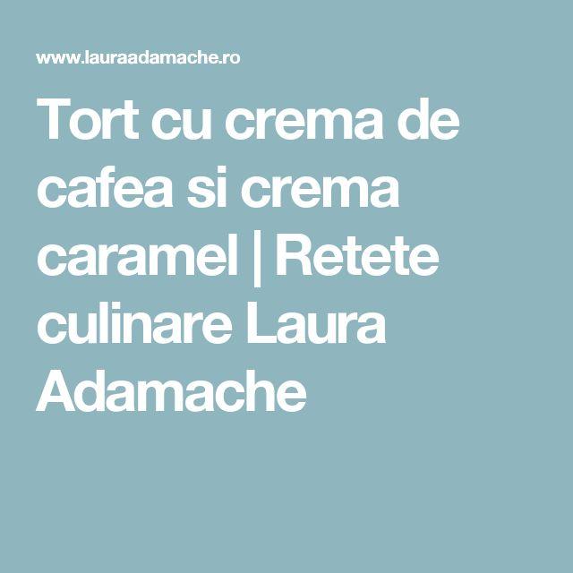Tort cu crema de cafea si crema caramel | Retete culinare Laura Adamache
