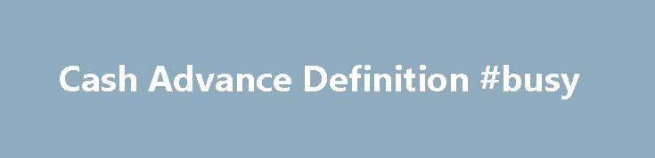 Cash Advance Definition #busy http://business.remmont.com/cash-advance-definition-busy/  #business cash advance # Cash Advance What is a 'Cash Advance' A cash advance is a short-term loan from a bank or alternative lender. The term also refers to a service provided by many credit card issuers allowing cardholders to withdraw a certain amount of cash, either through an ATM or directly from a bank  read more