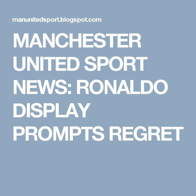 MANCHESTER UNITED SPORT NEWS: RONALDO DISPLAY PROMPTS REGRET