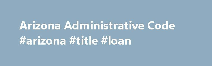 Arizona Administrative Code #arizona #title #loan http://north-dakota.remmont.com/arizona-administrative-code-arizona-title-loan/  # Arizona Administrative Code The Arizona Administrative Code is where the official rules of the state of Arizona are published. State agencies, boards and commissions, are given rulemaking authority from the State Legislature. Rule sections are published in Chapters under Titles. The rules online are up-to-date and are posted through the FIRST quarter of 2017…