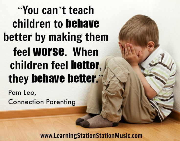 Positive Parenting: You can't teach children to behave better by making them feel worse.  When children feel better, they behave better.