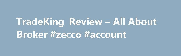 TradeKing Review – All About Broker #zecco #account http://new-hampshire.remmont.com/tradeking-review-all-about-broker-zecco-account/  # Tradeking Review This Tradeking review conducted by expert's traders at ForexSQ to know all about the broker beforehand open trading account with this. It is a discount online stock broker that provides low 4.95 dollars stock trades with no minimum balance requirements. This review will look at how this broker can keep fees so low. Thanks to trade…