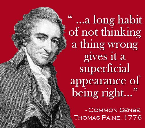 """A long habit of not thinking a thing wrong gives it a superficial appearance of being right"" Common Sense, Thomas Paine"