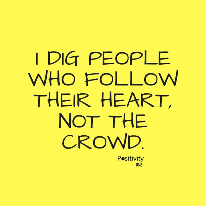 I Dig People Who Follow Their Heart Not The Crowd Positivitynote