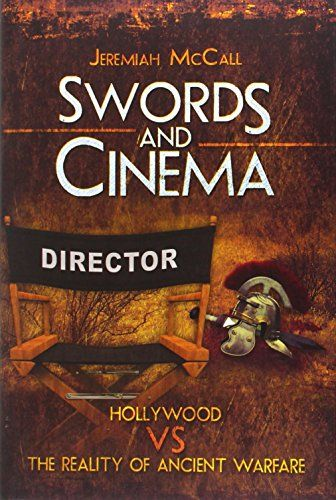 Swords and Cinema: Hollywood vs the reality of ancient warfare - Jeremiah McCall