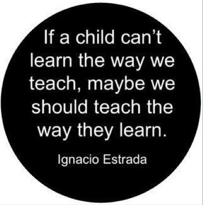 """""""If a child can't learn the way we teach, maybe we should teach the way they learn."""" - Ignacio Estrada"""
