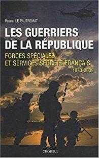 Les Guerriers de la République, Forces spéciales et services secrets français 1970-2009 par Pascal Le Pautremat
