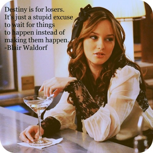 it's up to you to make things happen.Life Motto, Inspiration, Queens, Blair Waldorf, Quote, Style Icons, Leighton Meester, Blairwaldorf, Gossip Girls