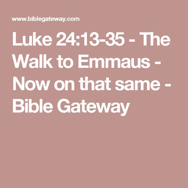 Luke 24:13-35  - The Walk to Emmaus - Now on that same - Bible Gateway