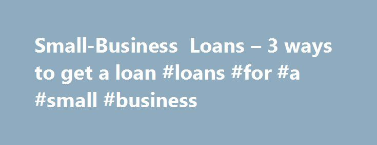 Small-Business Loans – 3 ways to get a loan #loans #for #a #small #business http://san-jose.nef2.com/small-business-loans-3-ways-to-get-a-loan-loans-for-a-small-business/  # 3 ways to get a small-business loan The recovering economic environment has meant that small businesses have had to be more creative when looking for loans. However, companies with sound business strategies still can borrow. Options include loans from traditional banks and institutions affiliated with the Small Business…