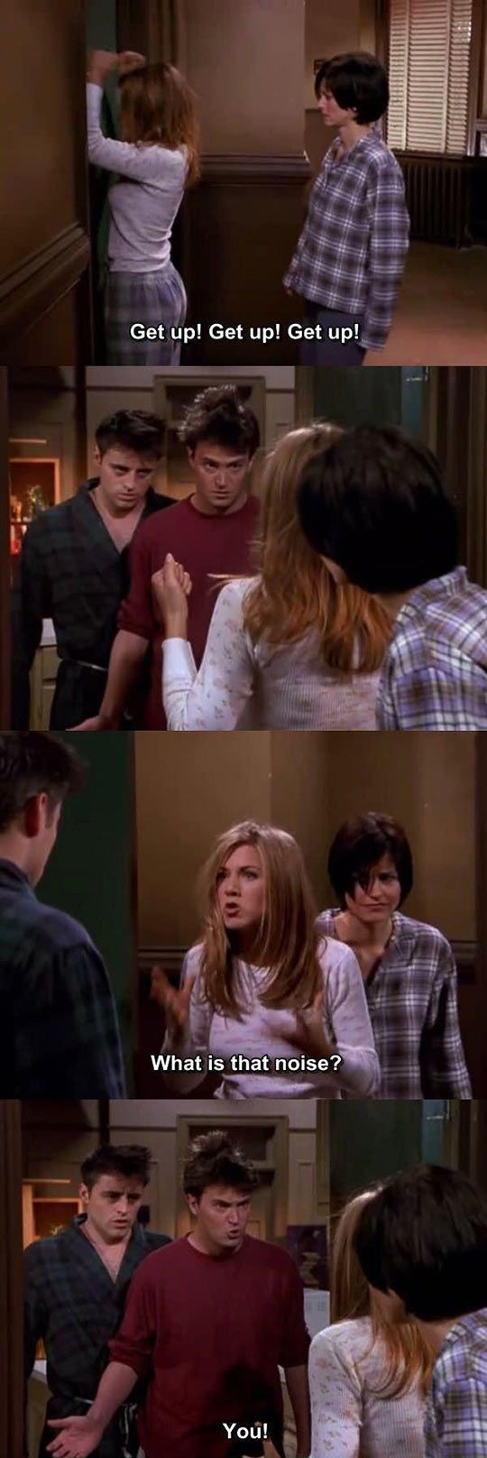 """Get up! Get Up! Get Up!"" ""What is that noise?"" -Rachel ""You!"" -Chandler"