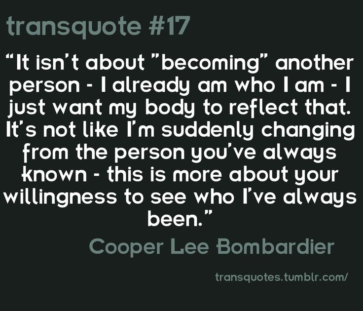 """It isn't about ""becoming"" another person- I already am who I am- I just want my body to reflect that. It's not like I'm suddenly changing from the person you've always known- this is more about your willingness to see who I've always been."" -Cooper Lee Bombardier"
