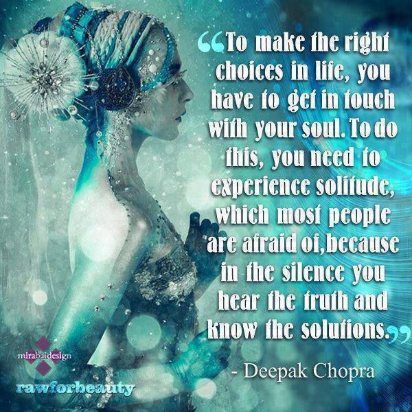 """""""To make the right choices in life, you have to get in touch with your soul. To do this, you need to experience solitude, which most people are afraid of, because in the silence you hear the truth and know the solutions."""" - Deepak Chopra"""