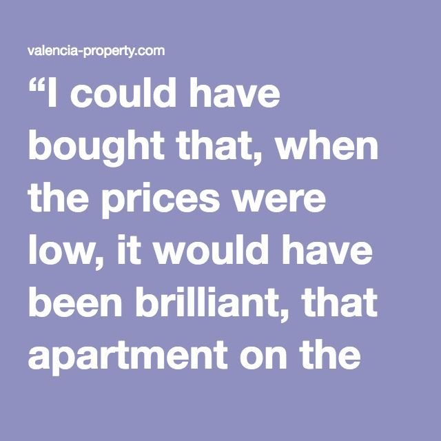 """I could have bought that, when the prices were low, it would have been brilliant, that apartment on the Malvarrosa in Valencia with Sea views, 4 bedrooms, 2 bathrooms, 200 metres to the beach and the sand between your toes, with 15 k to do it up it could have been a goldmine for rental or resale, or just the perfect apartment on the Malvarrosa for the kids and the grandkids for generations to come, but I bottled it and now it's been sold to someone else"""