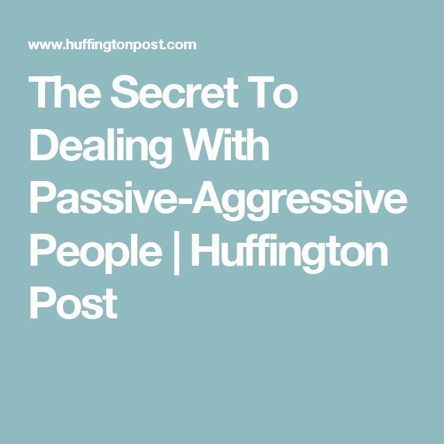 The Secret To Dealing With Passive-Aggressive People | Huffington Post