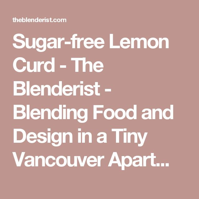 Sugar-free Lemon Curd - The Blenderist - Blending Food and Design in a Tiny Vancouver Apartment