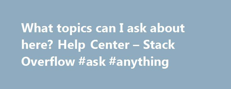 What topics can I ask about here? Help Center – Stack Overflow #ask #anything http://ask.remmont.com/what-topics-can-i-ask-about-here-help-center-stack-overflow-ask-anything/  #where can i ask a question # Help Center Asking What topics can I ask about here? Stack Overflow is for professional and enthusiast programmers, people who write code because they love it. We feel the best Stack Overflow questions…Continue Reading